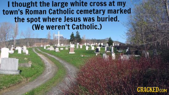 thought the large white CROss at my town's Roman Catholic cemetary marked the spot where Jesus was buried. (We weren't Catholic.)