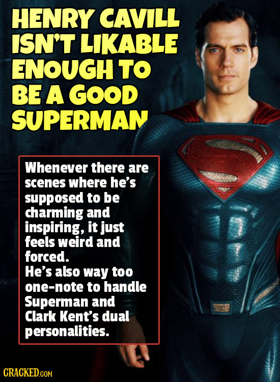 HENRY CAVILL ISN'T LIKABLE ENOUGH TO BE A GOOD SUPERMAN Whenever there are scenes where he's supposed to be charming and inspiring, it just feels weir