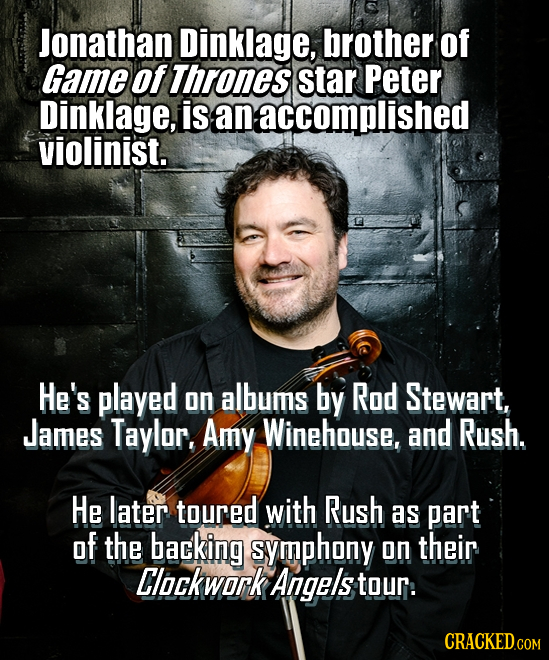 Jonathan Dinklage, brother of Game of Thrones star Peter Dinklage, is an accomplished violinist. He's played on albums by Rod Stewart, James Taylor. A