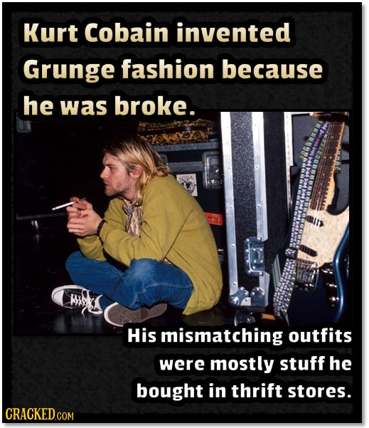 Kurt Cobain invented Grunge fashion because he was broke. e His mismatching outfits were mostly stuff he bought in thrift stores. CRACKEDCO
