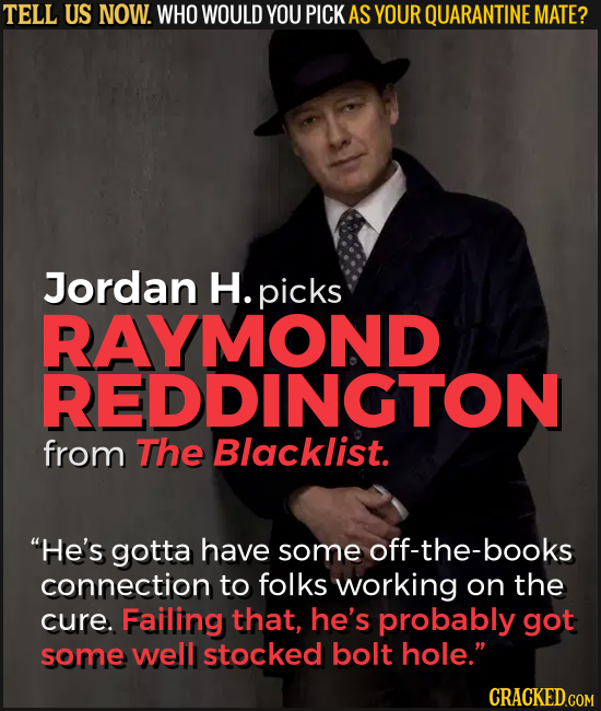 TELL US NOW. WHO WOULD YOU PICK AS YOUR QUARANTINE MATE? Jordan H. picks RAYMOND REDDINGTON from The Blacklist. He's gotta have some off-the-books co