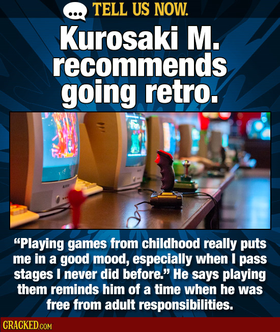 TELL US NOW. Kurosaki M. recommends going retro. Playing games from childhood really puts me in a good mood, especially when I pass stages I never di