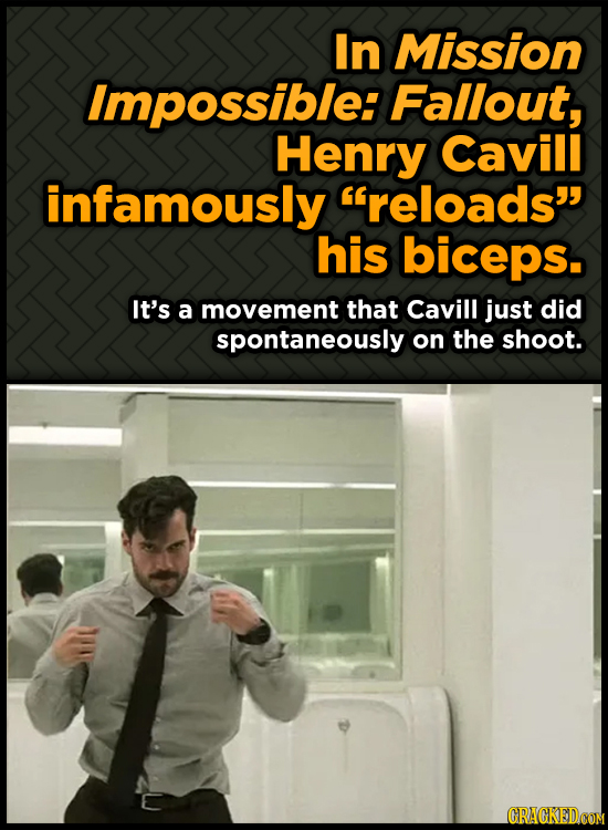 In Mission Impossible: Fallout, Henry Cavill infamously reloads his biceps. It's a movement that Cavill just did spontaneously on the shoot. CRAGKED