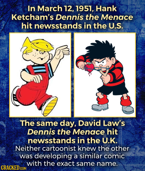 In March 12, 1951, Hank Ketcham's Dennis the Menace hit newsstands in the U.S. The same day, David Law's Dennis the Menace hit newsstands in the U.K.