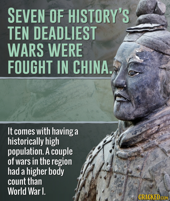 SEVEN OF HISTORY'S TEN DEADLIEST WARS WERE FOUGHT IN CHINA. It comes with havinga a historically high population. A couple of wars in the region had a