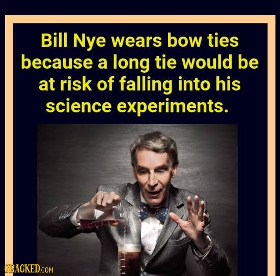 Bill Nye wears bow ties because a long tie would be at risk of falling into his science experiments. GRACKEDCOM
