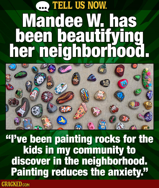 TELL US NOW. Mandee W. has been beautifying her neighborhood. KND I've been painting rocks for the kids in my community to discover in the neighborho