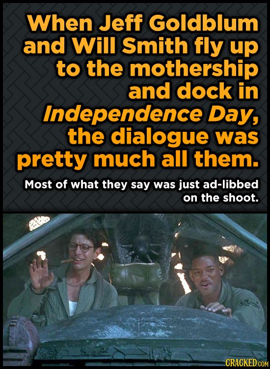 When Jeff Goldblum and Will Smith fly up to the mothership and dock in Independence Day, the dialogue was pretty much all them. Most of what they say