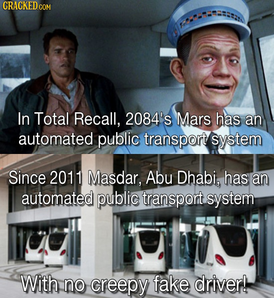 In Total Recall, 2084's Mars has an automated public transport system Since 2011 Masdar, Abu Dhabi, has an automated public transport system With no c