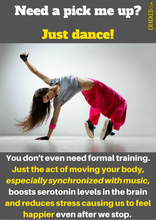 Need a pick me up? Just dance! cRaun You don't even need formal training. Just the act of moving your body, especially synchronized with music, boosts