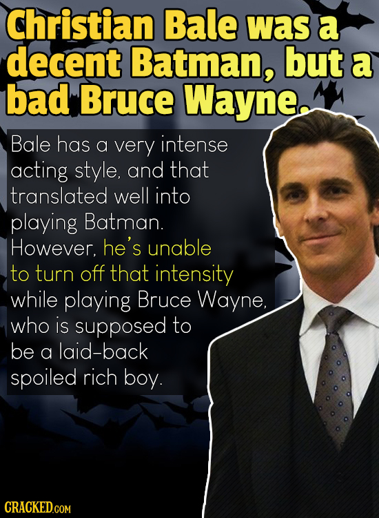 Christian Bale was a decent Batman, but a bad Bruce Wayne, Bale has a very intense acting style, and that translated well into playing Batman. However