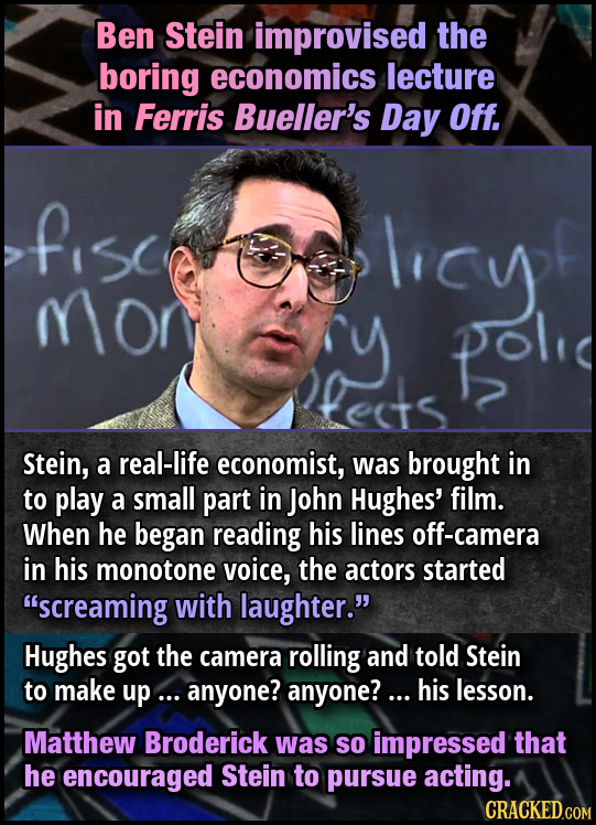 Ben Stein improvised the boring economics lecture in Ferris Bueller's Day Off. fisc lrcysf mor Cy pol fects Stein, a real-life economist, was brought