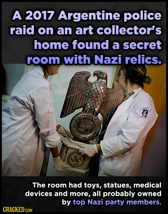 A 2017 Argentine police raid on an art collector's home found a secret room with Nazi relics. The room had toys, statues, medical devices and more, al