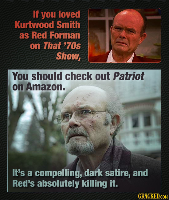If you loved Kurtwood Smith as Red Forman on That '70s Show, You should check out Patriot on Amazon. It's a compelling, dark satire, and Red's absolut
