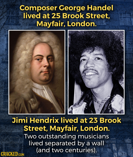 Composer George Handel lived at 25 Brook Street, Mayfair, London. Jimi Hendrix lived at 23 Brook Street, Mayfair, London. TWo outstanding musicians li