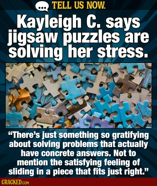 TELL US NOW. Kayleigh C. sayS jigsaw puzzles are solving her stress. There's just something SO gratifying about solving problems that actually have c
