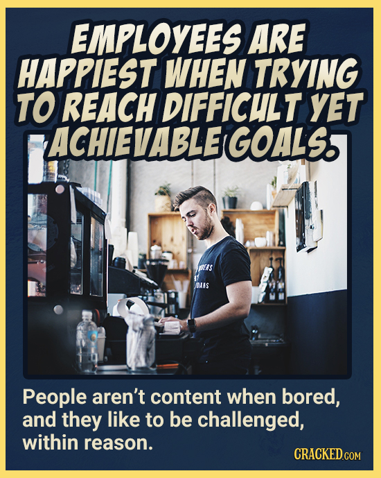 EMPLOYEES ARE HAPPIEST WHEN TRYING TO REACH DIFFICULT yET ACHIE VABLEIGOALS ERS UNS People aren't content when bored, and they like to be challenged,