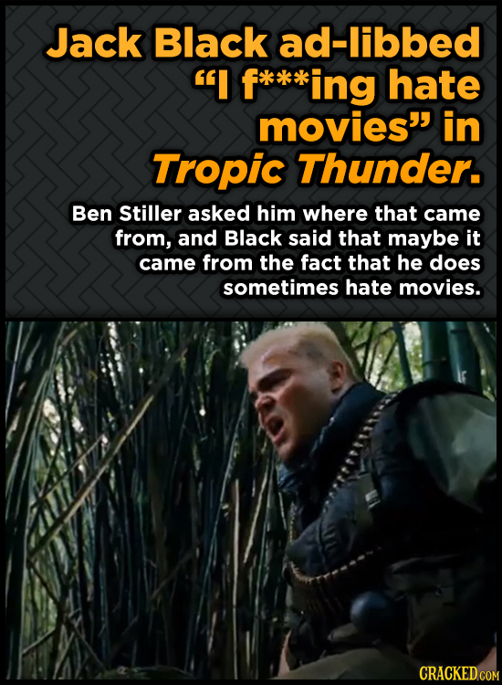 Jack Black ad-libbed I ing hate movies in Tropic Thunder. Ben Stiller asked him where that came from, and Black said that maybe it came from the fac