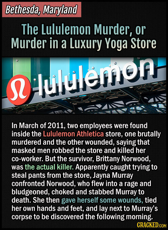 Bethesda, Maryland - The Lululemon Murder, or Murder in a Luxury Yoga Store - In March of 2011, two employees were found inside the Lululemon Athletic