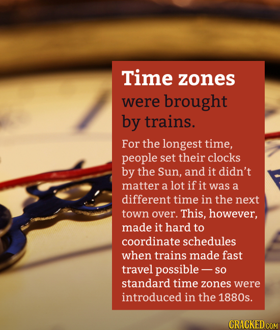 Time zones were brought by trains. For the longest time, people set their clocks by the Sun, and it didn't matter a lot if it was a different time in