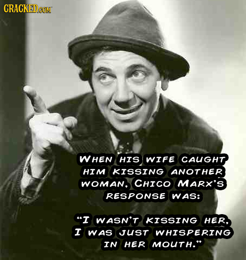 WHEN HIS WIFE CAUGHT HIM KISSING ANOTHER WOMaN, CHICO MARX'S RESPONSE WAS: I WASN'T KISSING HER. I WAS JUST WHISPERING IN HER MOUTH.