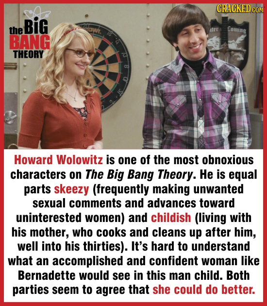 CRACKEDCON BiG the ater Coming BANG THEORY Howard Wolowitz is one of the most obnoxious characters on The Big Bang Theory. He is equal parts skeezy (f