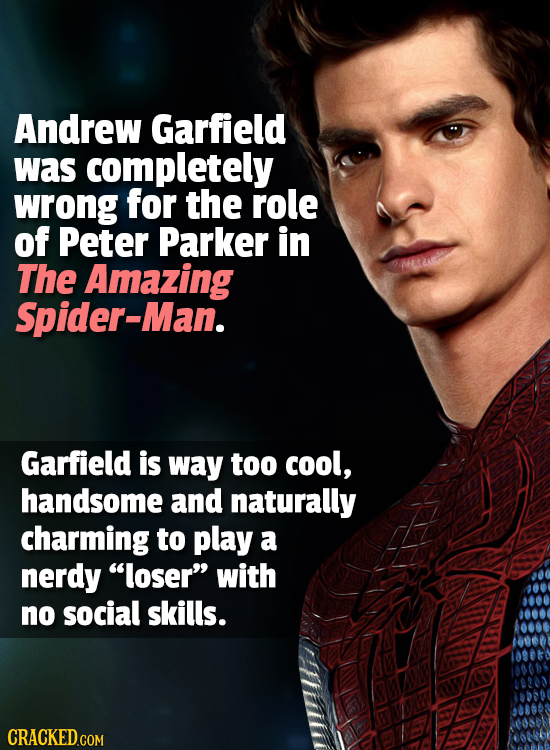 Andrew Garfield was completely wrong for the role of Peter Parker in The Amazing Spider-Man. Garfield is way too cool, handsome and naturally charming