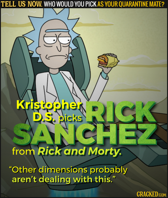 TELL US NOW. WHO WOULD YOU PICK AS YOUR QUARANTINE MATE? D Kristopher RICK D.S. picks SANCHEZ from Rick and Morty. Other dimensions probably aren't d