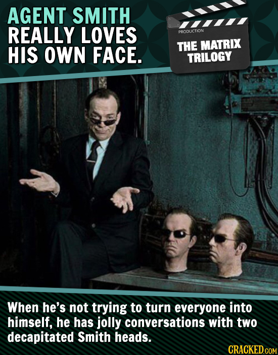 AGENT SMITH REALLY LOVES PRODLICTION HIS OWN FACE. THE MATRIX TRILOGY When he's not trying to turn everyone into himself, He has jolly conversations w