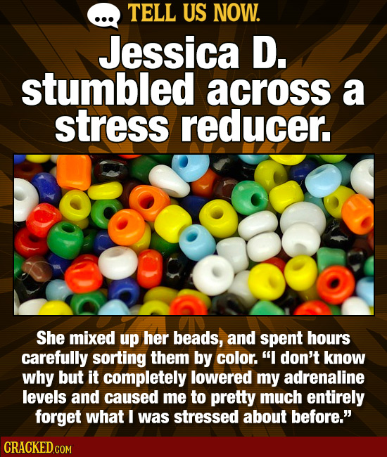 TELL US NOW. Jessica D. stumbled across a stress reducer. She mixed up her beads, and spent hours carefully sorting them by color. I don't know why b
