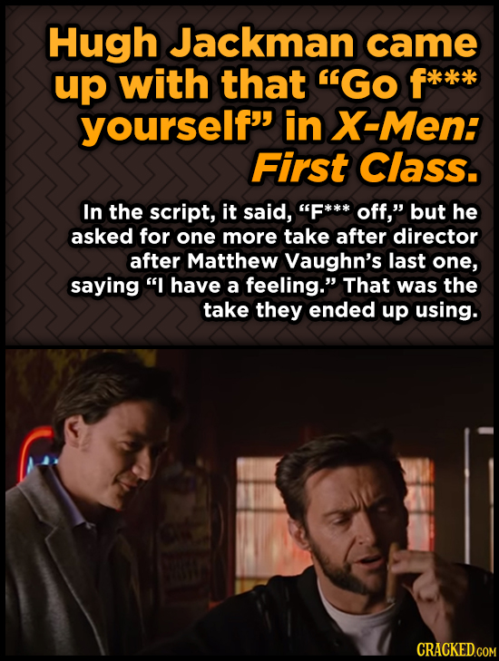 Hugh Jackman came up with that GO f*** yourself in X-Men: First Class. In the script, it said, F*** off, but he asked for one more take after dire