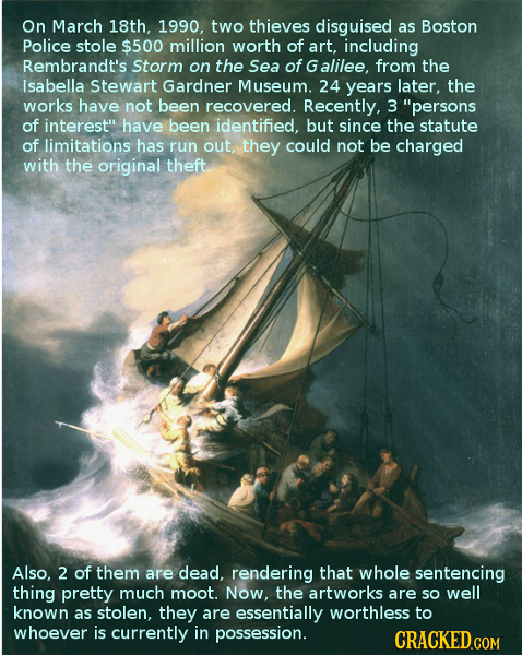 On March 18th, 1990, two thieves disguised as Boston Police stole $500 million worth of art, including Rembrandt's Storm on the Sea of G alilee, from