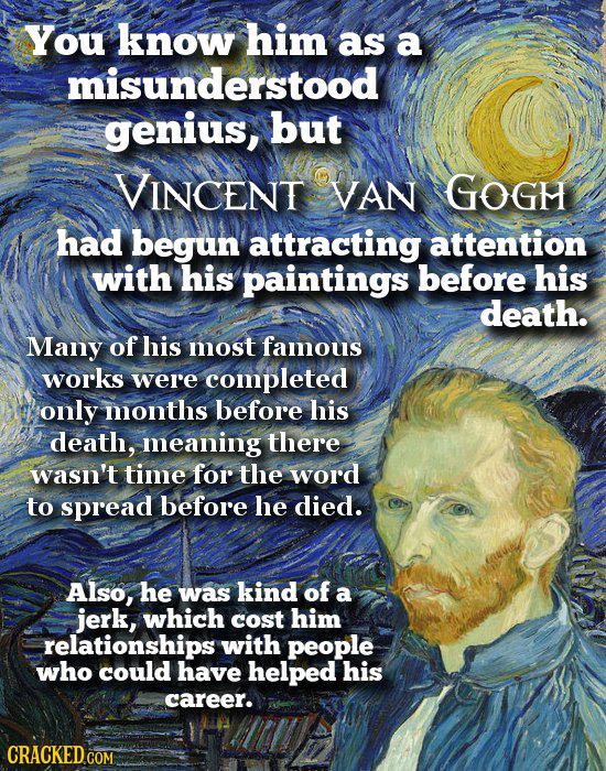 You know him as a misunderstood genius, but VINCENT VAN GOGH had begun attracting attention with his paintings before his death. Many of his most famo