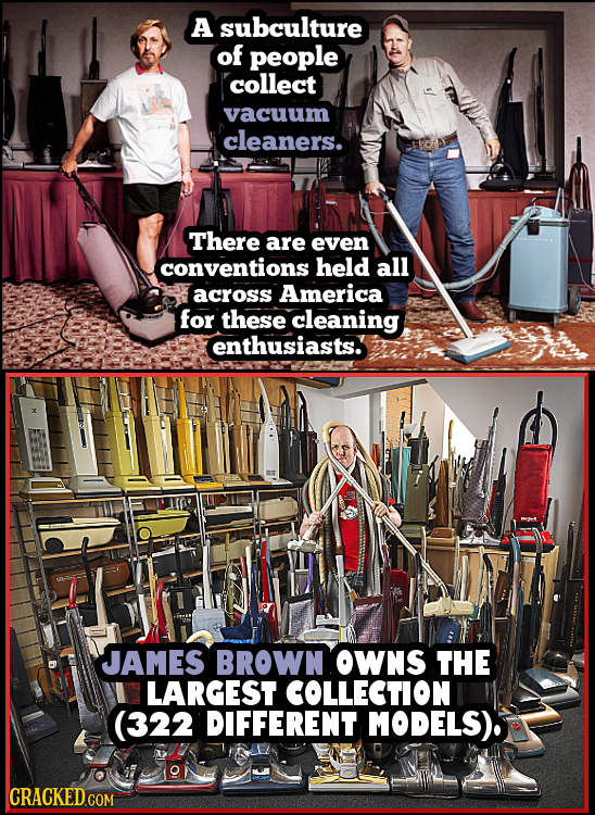 A subculture of people collect vacuum cleaners. There are even conventions held all across America for these cleaning enthusiasts. JAMES BROWN OWNS TH