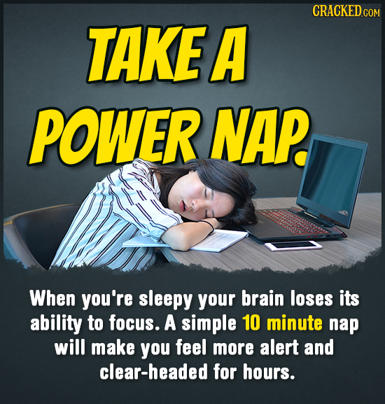 CRACKED TAKEA POWER NAP. When you're sleepy your brain loses its ability to focus. A simple 10 minute nap will make you feel more alert and clear-head