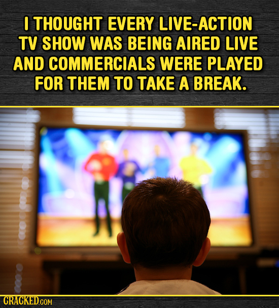 I THOUGHT EVERY LIVE-ACTION TV SHOW WAS BEING AIRED LIVE AND COMMERCIALS WERE PLAYED FOR THEM TO TAKE A BREAK.