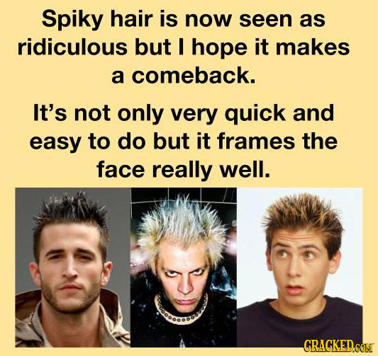 Spiky hair is now seen as ridiculous but I hope it makes a comeback. It's not only very quick and easy to do but it frames the face really well. CRACK