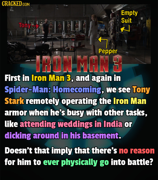 CRACKEDco COM Empty Suit Tony Pepper IRON MAN 3 First in Iron Man 3, and again in Spider-Man Homecoming, we see Tony Stark remotely operating the Iron