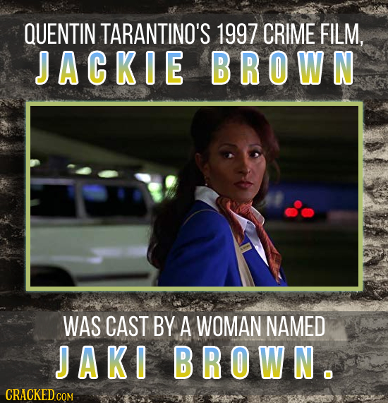 QUENTIN TARANTINO'S 1997 CRIME FILM, JACKIE BROWN WAS CAST BY A WOMAN NAMED JAKI BROWN.