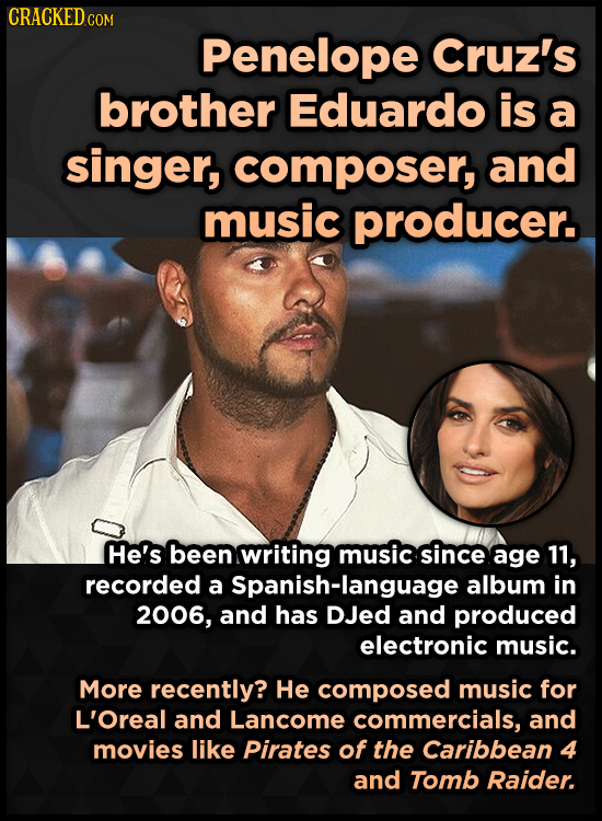 CRACKEDG COM Penelope Cruz's brother Eduardo is a singer, composer, and music producer. He's been writing music since age 11, recorded a Spanish-langu