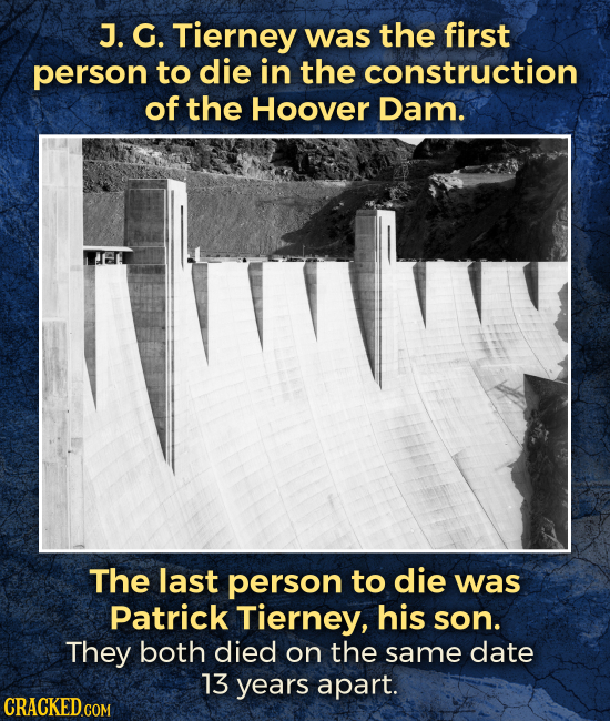 J. G. Tierney was the first person to die in the construction of the Hoover Dam. The last person to die was Patrick Tierney, his son. They both died o