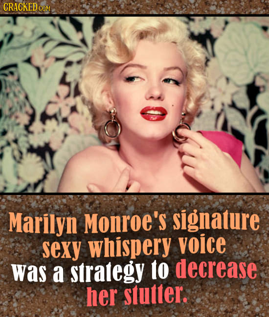 CRACKED COM Marilyn Monroe's signature sexy whispery voice was a strategy 1o decrease her stutter.
