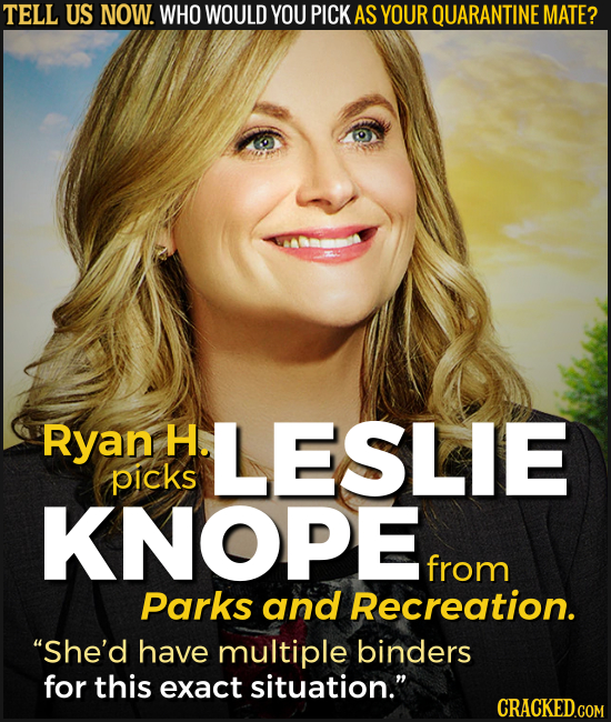 TELL US NOW. WHO WOULD YOU PICK AS YOUR QUARANTINE MATE? Ryan H. LESLIE picks KNOPE from Parks and Recreation. She'd have multiple binders for this e