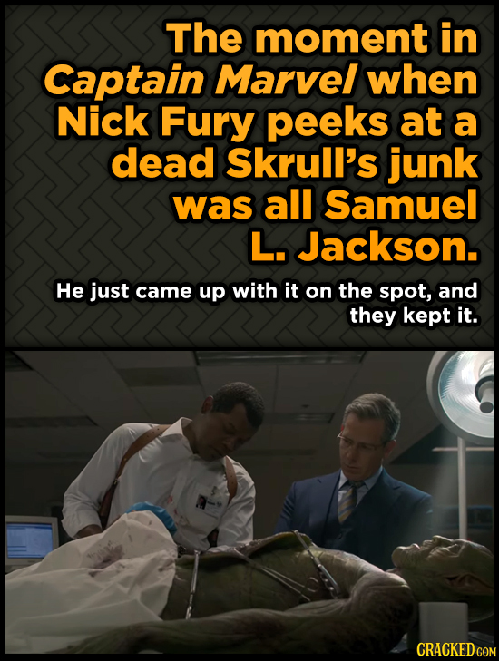 The moment in Captain Marvel when Nick Fury peeks at a dead Skrull's junk was all Samuel L. Jackson. He just came up with it on the spot, and they kep