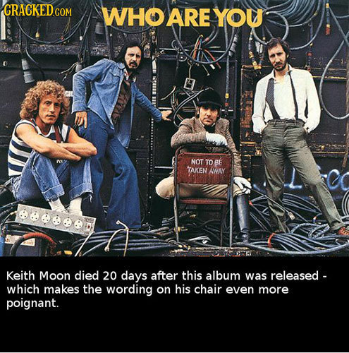 WHO ARE YOU NOT TO BE TAKEN AWAY eeeeed Keith Moon died 20 days after this album was released - which makes the wording on his chair even more poignan