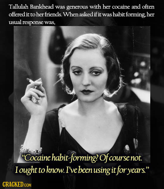 Tallulah Bankhead was generous with her cocaine and often offered it to herfriends. When asked ifit was habit forming, her usual response was, Cocain