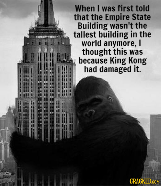 When I was first told that the Empire State Building wasn't the tallest building in the world anymore, I thought this was because King Kong had damage