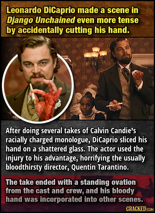 Leonardo Dicaprio made a scene in Django Unchained even more tense by accidentally cutting his hand. After doing several takes of Calvin Candie's raci