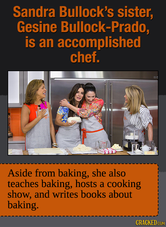 Sandra Bullock's sister, Gesine Bullock-Prado is an accomplished chef. Aside from baking, she also teaches baking, hosts a cooking show, and writes bo