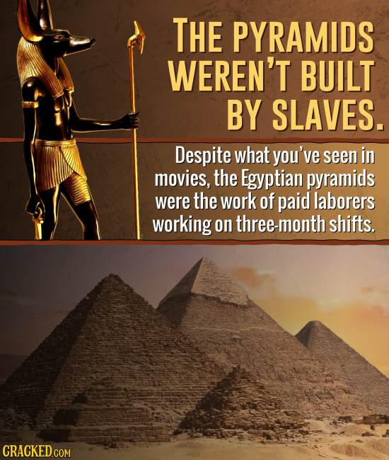 THE PYRAMIDS WEREN'T BUILT BY SLAVES. Despite what you've seen in movies, the Egyptian pyramids were the work of paid laborers working on ree-month sh
